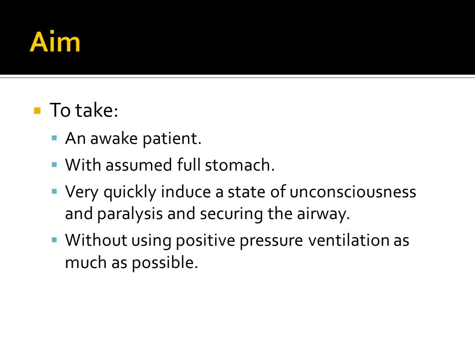 Aim To take: An awake patient. With assumed full stomach.