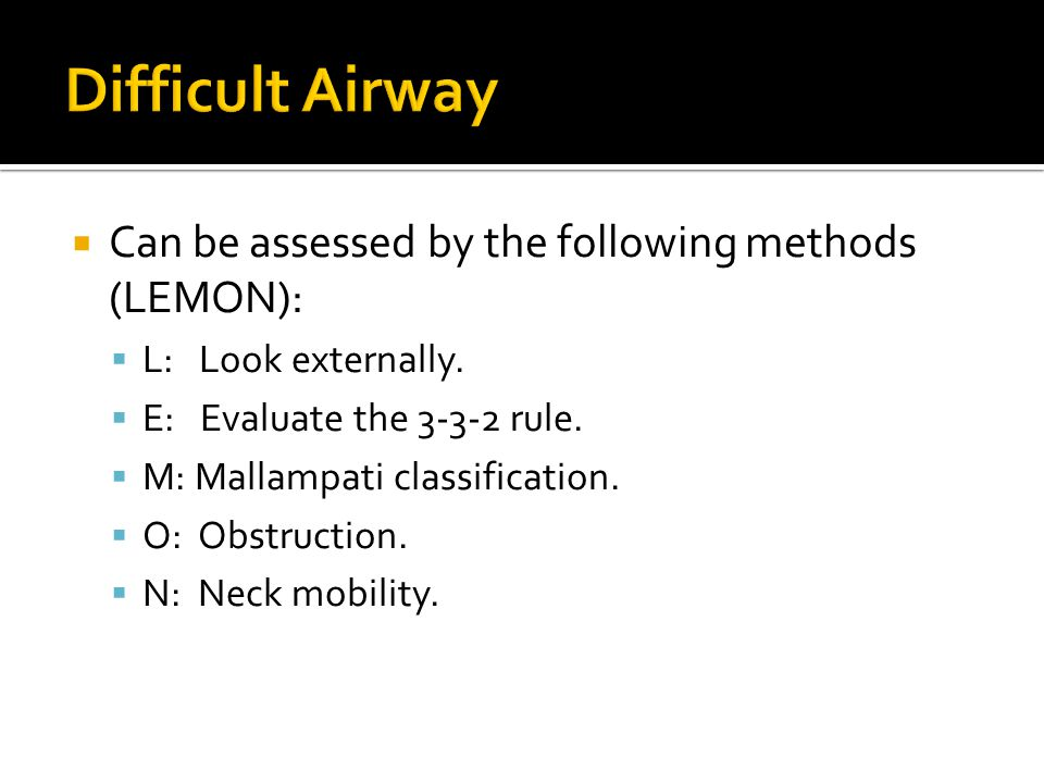 Difficult Airway Can be assessed by the following methods (LEMON):