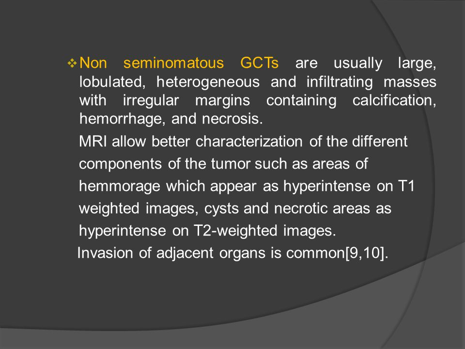Non seminomatous GCTs are usually large, lobulated, heterogeneous and infiltrating masses with irregular margins containing calcification, hemorrhage, and necrosis.