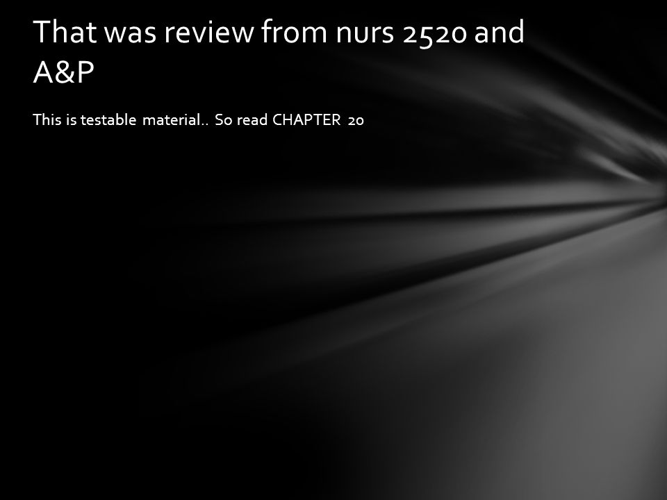 That was review from nurs 2520 and A&P