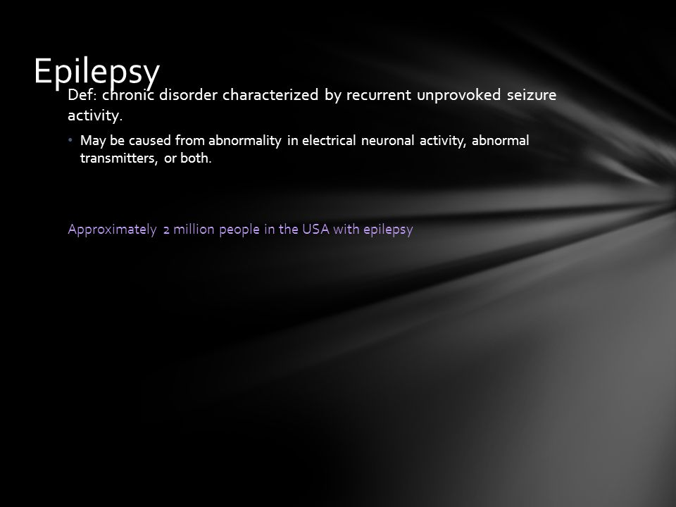 Epilepsy Def: chronic disorder characterized by recurrent unprovoked seizure activity.
