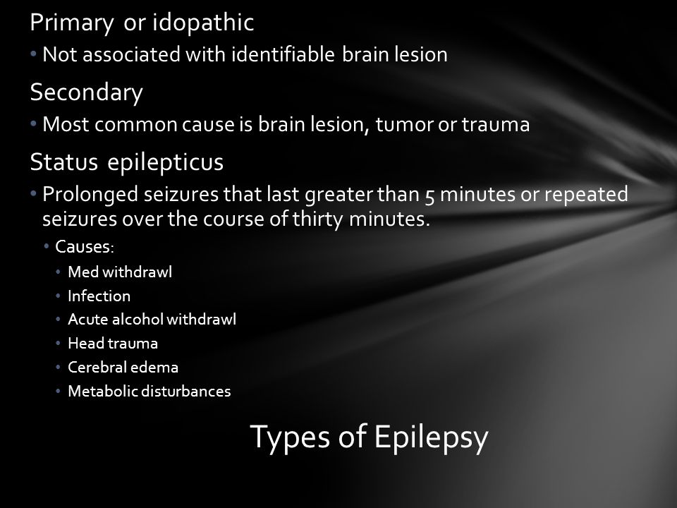 Types of Epilepsy Primary or idopathic Secondary Status epilepticus