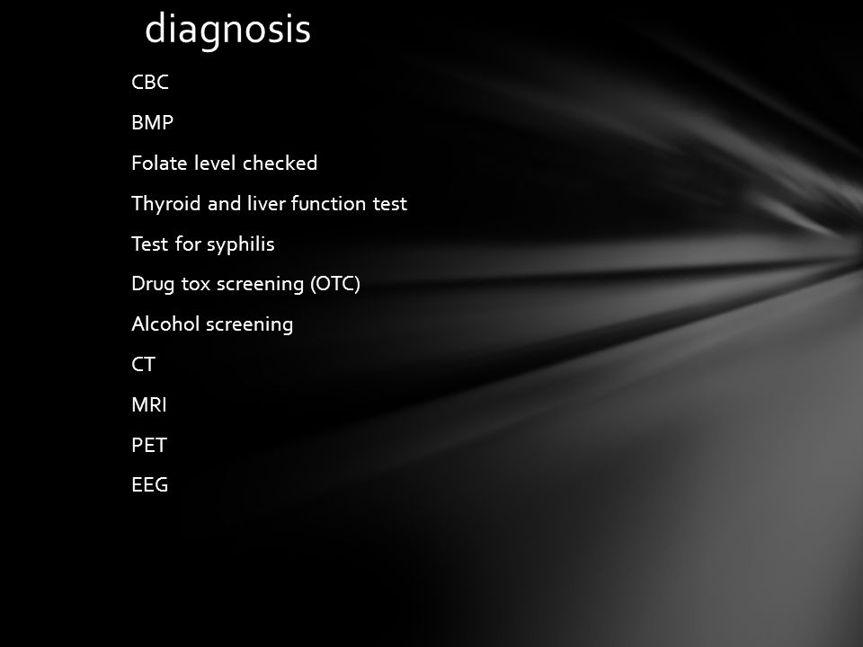 diagnosis CBC BMP Folate level checked Thyroid and liver function test Test for syphilis Drug tox screening (OTC) Alcohol screening CT MRI PET EEG