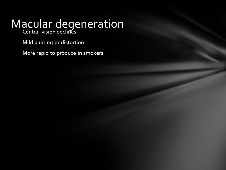 Macular degeneration Central vision declines Mild blurring or distortion More rapid to produce in smokers