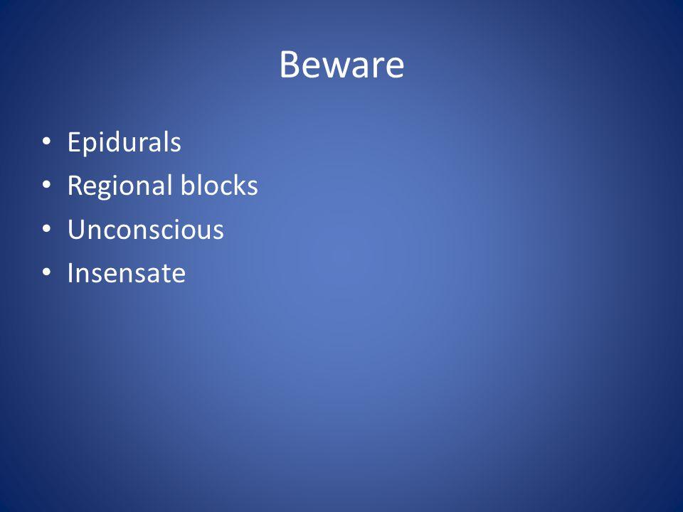 Beware Epidurals Regional blocks Unconscious Insensate