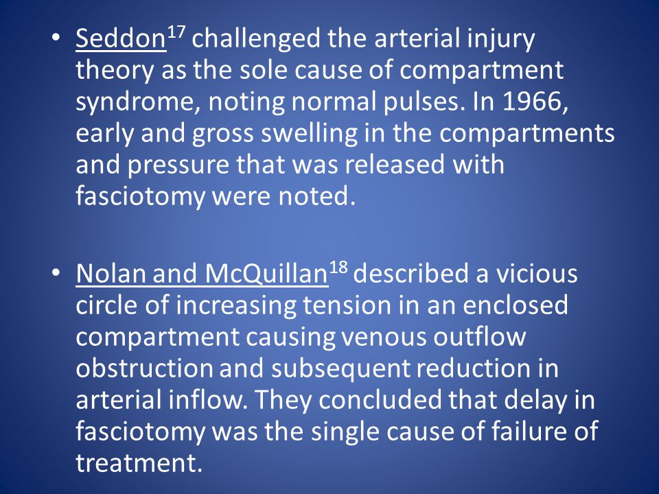 Seddon17 challenged the arterial injury theory as the sole cause of compartment syndrome, noting normal pulses. In 1966, early and gross swelling in the compartments and pressure that was released with fasciotomy were noted.