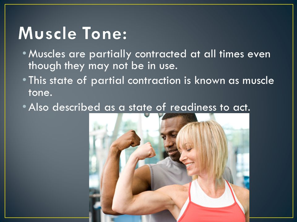 Muscle Tone: Muscles are partially contracted at all times even though they may not be in use.