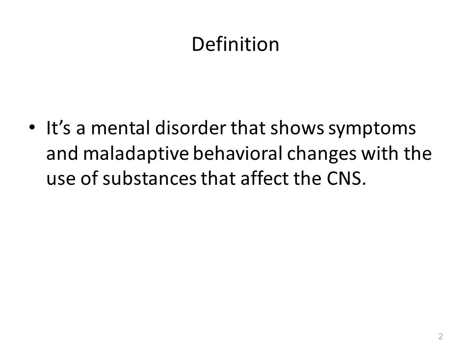 Definition It's a mental disorder that shows symptoms and maladaptive behavioral changes with the use of substances that affect the CNS.