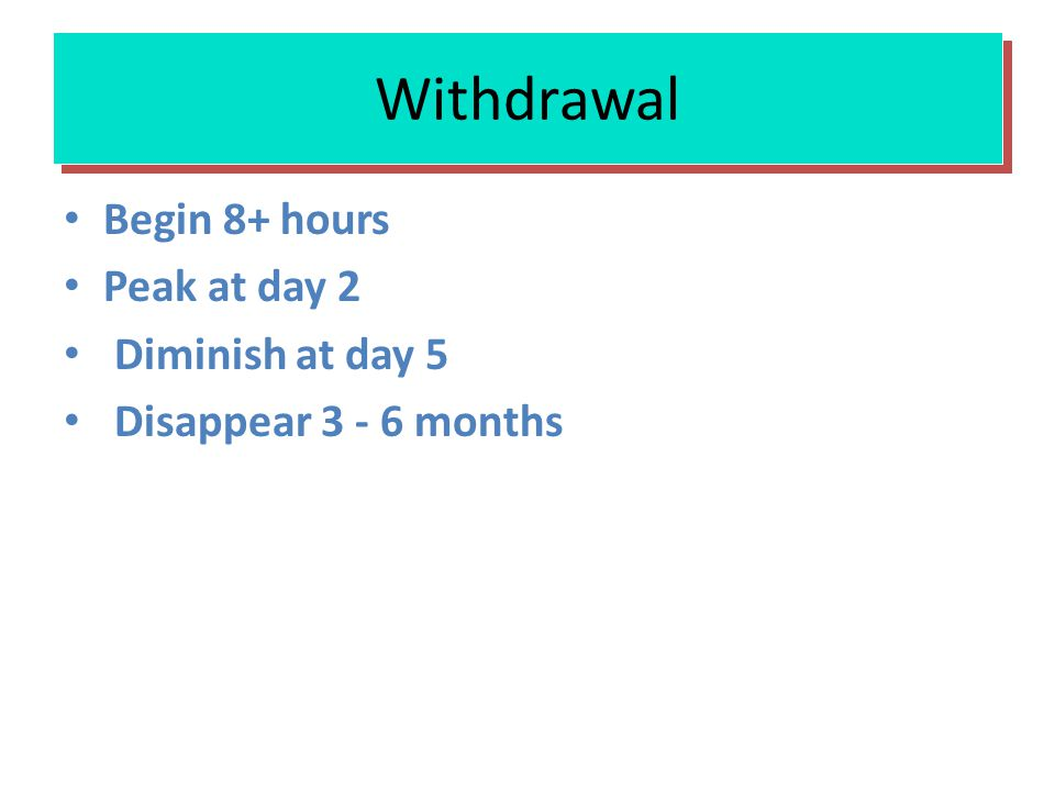 Withdrawal Begin 8+ hours Peak at day 2 Diminish at day 5