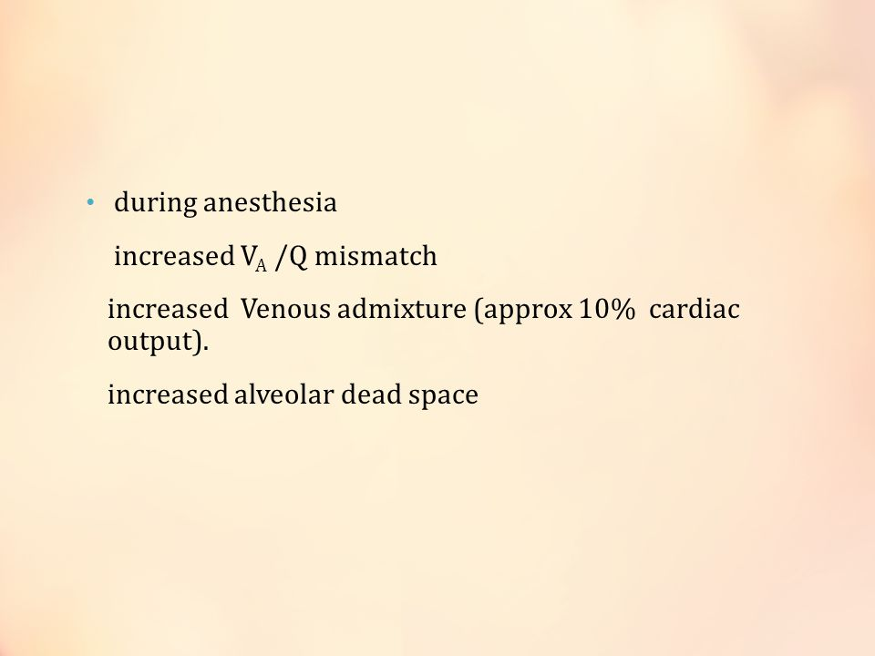 during anesthesia increased VA /Q mismatch. increased Venous admixture (approx 10% cardiac output).