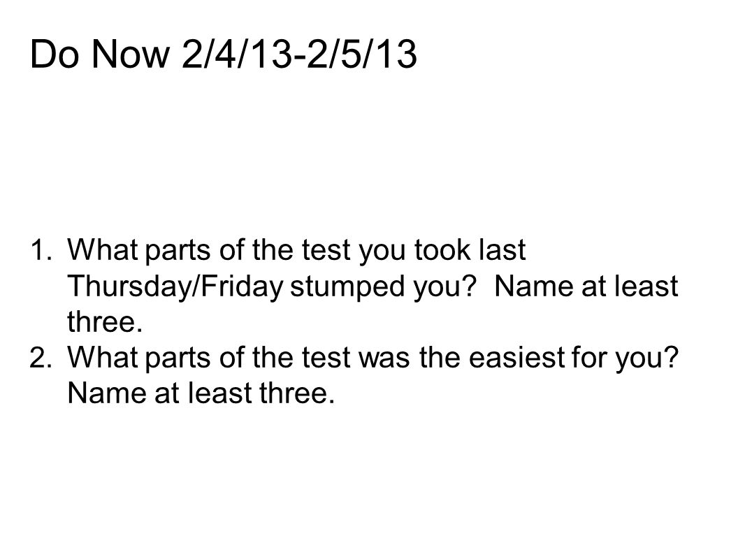Do Now 2/4/13-2/5/13 What parts of the test you took last Thursday/Friday stumped you Name at least three.