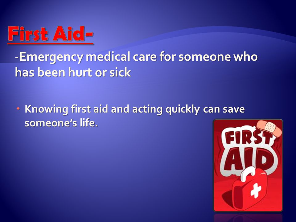First Aid- -Emergency medical care for someone who has been hurt or sick.