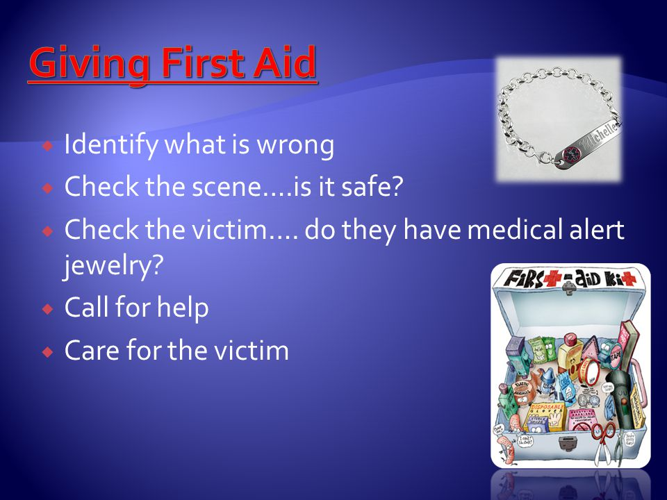 Giving First Aid Identify what is wrong Check the scene….is it safe