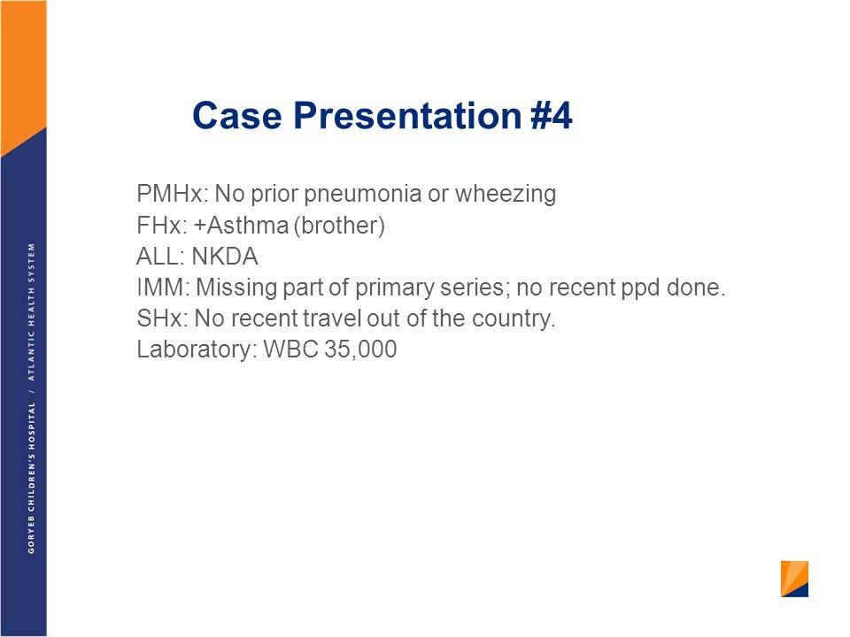 Case Presentation #4 PMHx: No prior pneumonia or wheezing