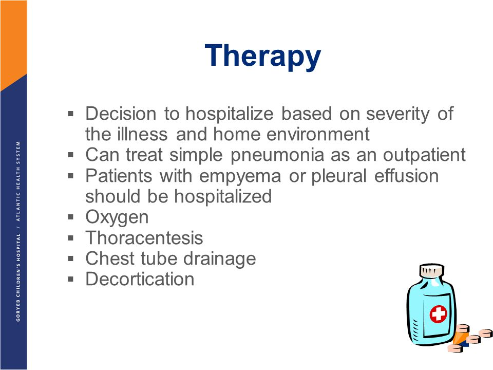 Therapy Decision to hospitalize based on severity of the illness and home environment. Can treat simple pneumonia as an outpatient.