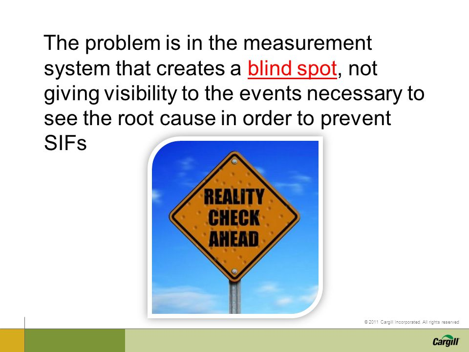 The problem is in the measurement system that creates a blind spot, not giving visibility to the events necessary to see the root cause in order to prevent SIFs