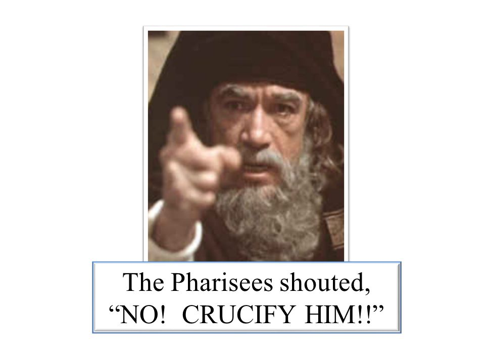 The Pharisees shouted, NO! CRUCIFY HIM!!