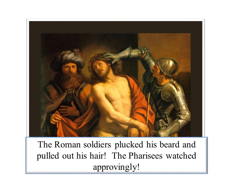 The Roman soldiers plucked his beard and pulled out his hair
