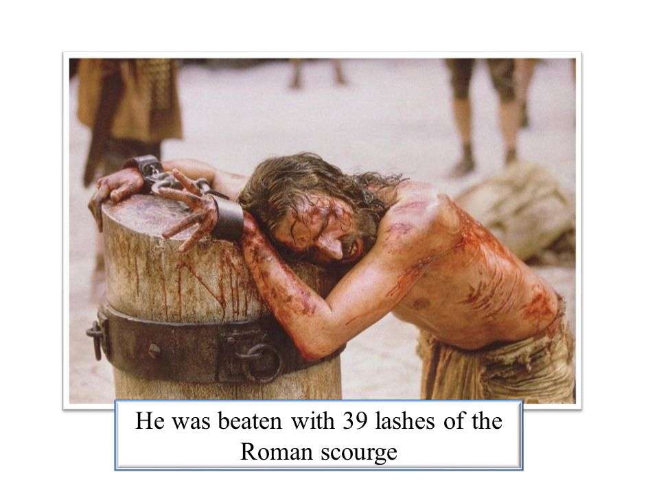 He was beaten with 39 lashes of the Roman scourge