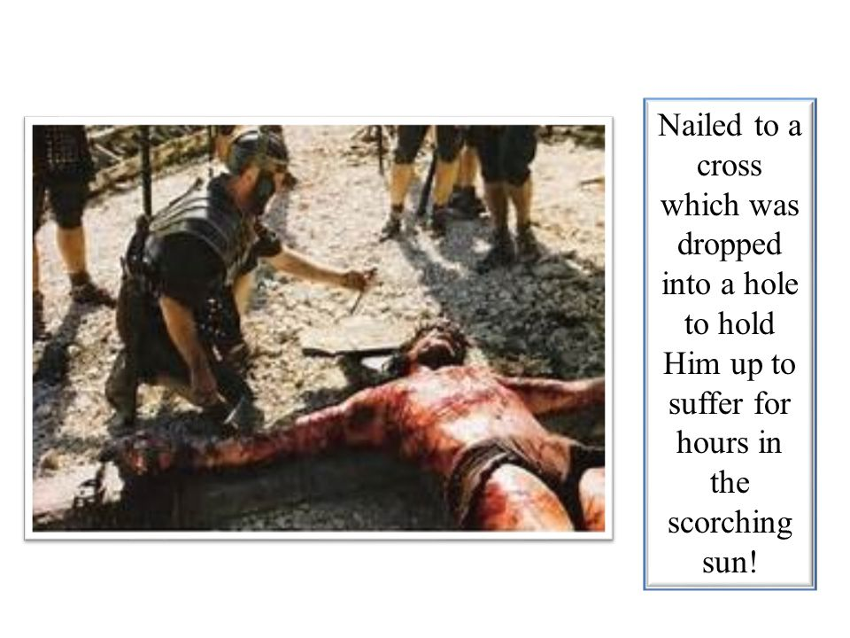 Nailed to a cross which was dropped into a hole to hold Him up to suffer for hours in the scorching sun!