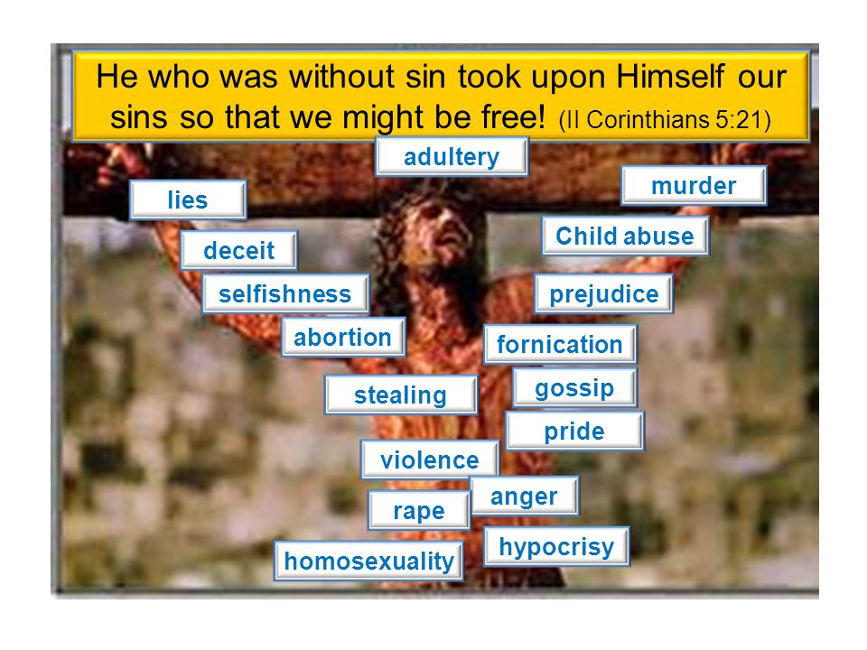 He who was without sin took upon Himself our sins so that we might be free! (II Corinthians 5:21)