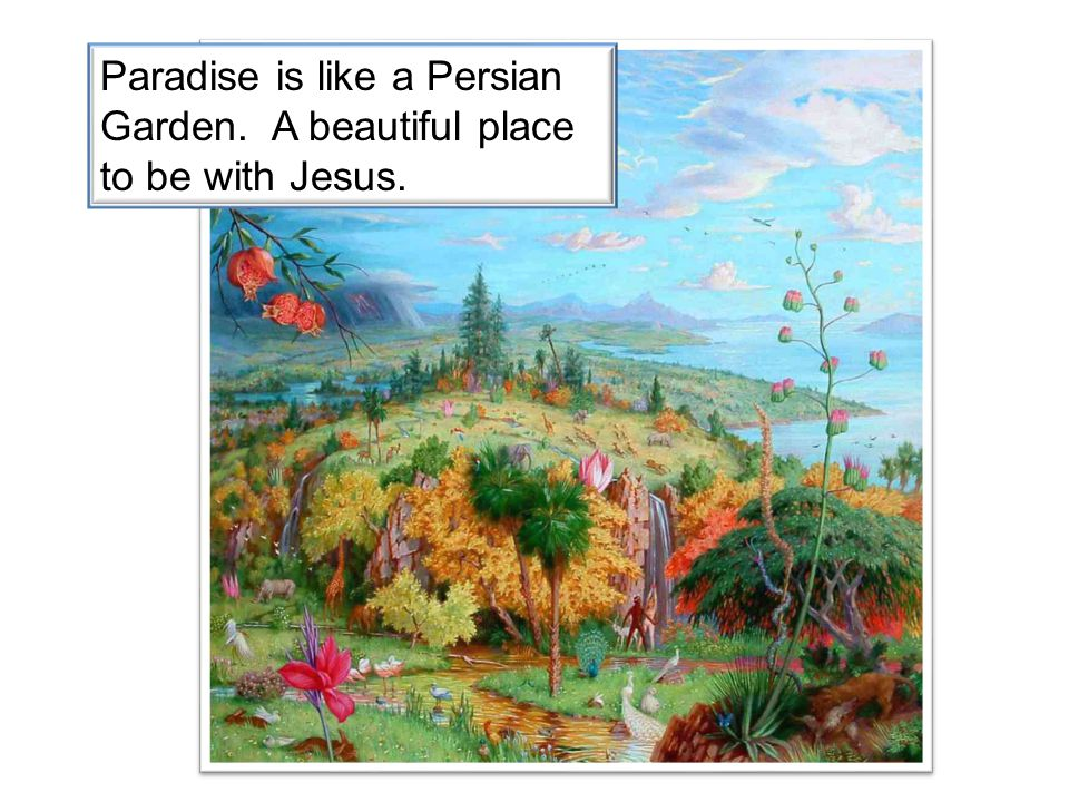 Paradise is like a Persian Garden. A beautiful place to be with Jesus.
