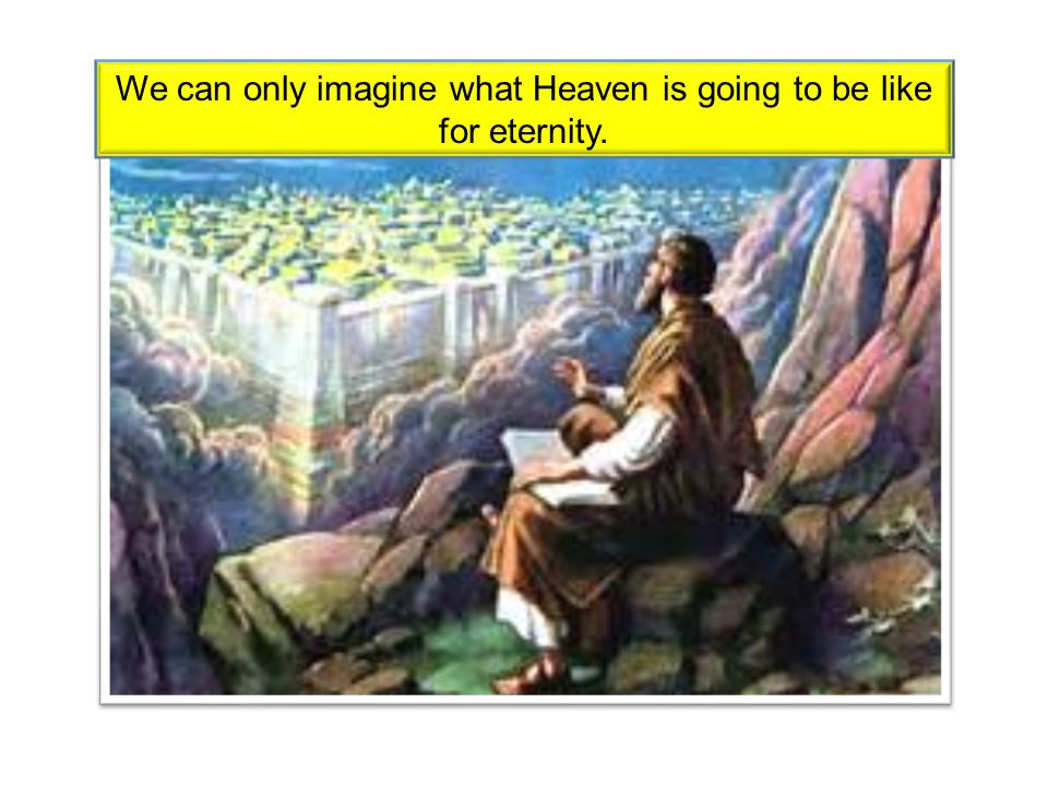 We can only imagine what Heaven is going to be like for eternity.