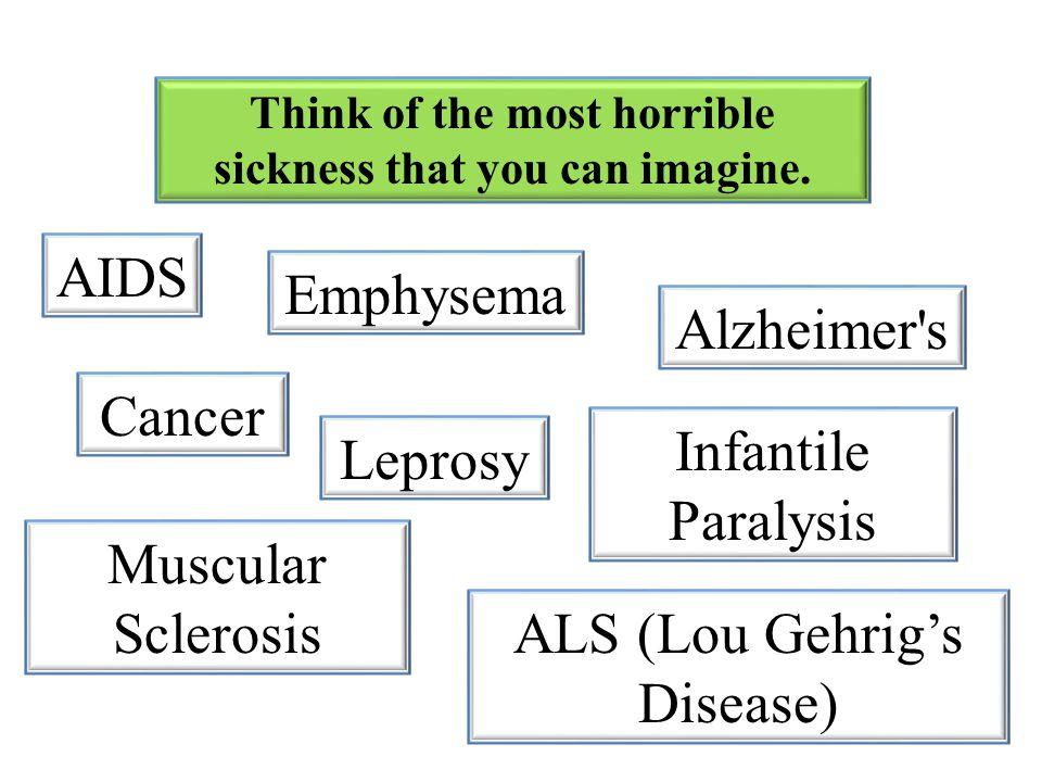 Think of the most horrible sickness that you can imagine.