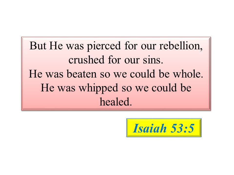 Isaiah 53:5 But He was pierced for our rebellion,
