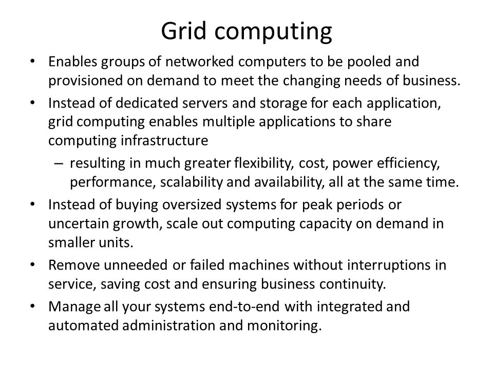 Grid computing Enables groups of networked computers to be pooled and provisioned on demand to meet the changing needs of business.