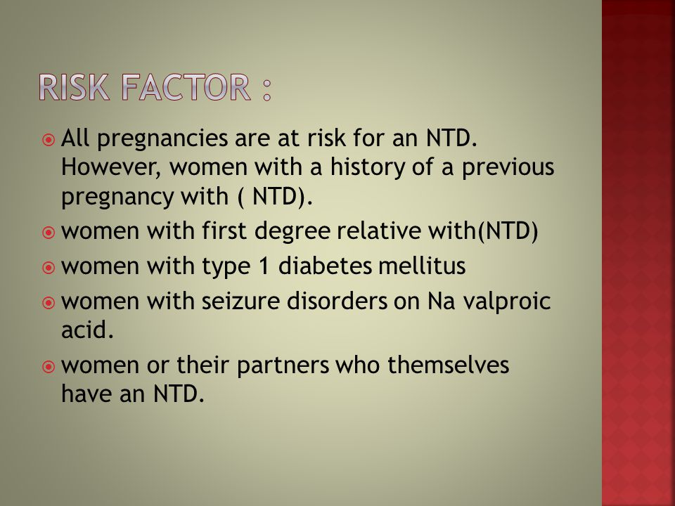 RISK FACTOR : All pregnancies are at risk for an NTD. However, women with a history of a previous pregnancy with ( NTD).