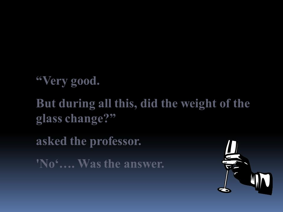 Very good. But during all this, did the weight of the glass change asked the professor.
