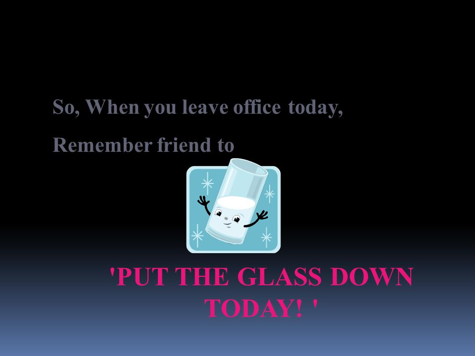 PUT THE GLASS DOWN TODAY!