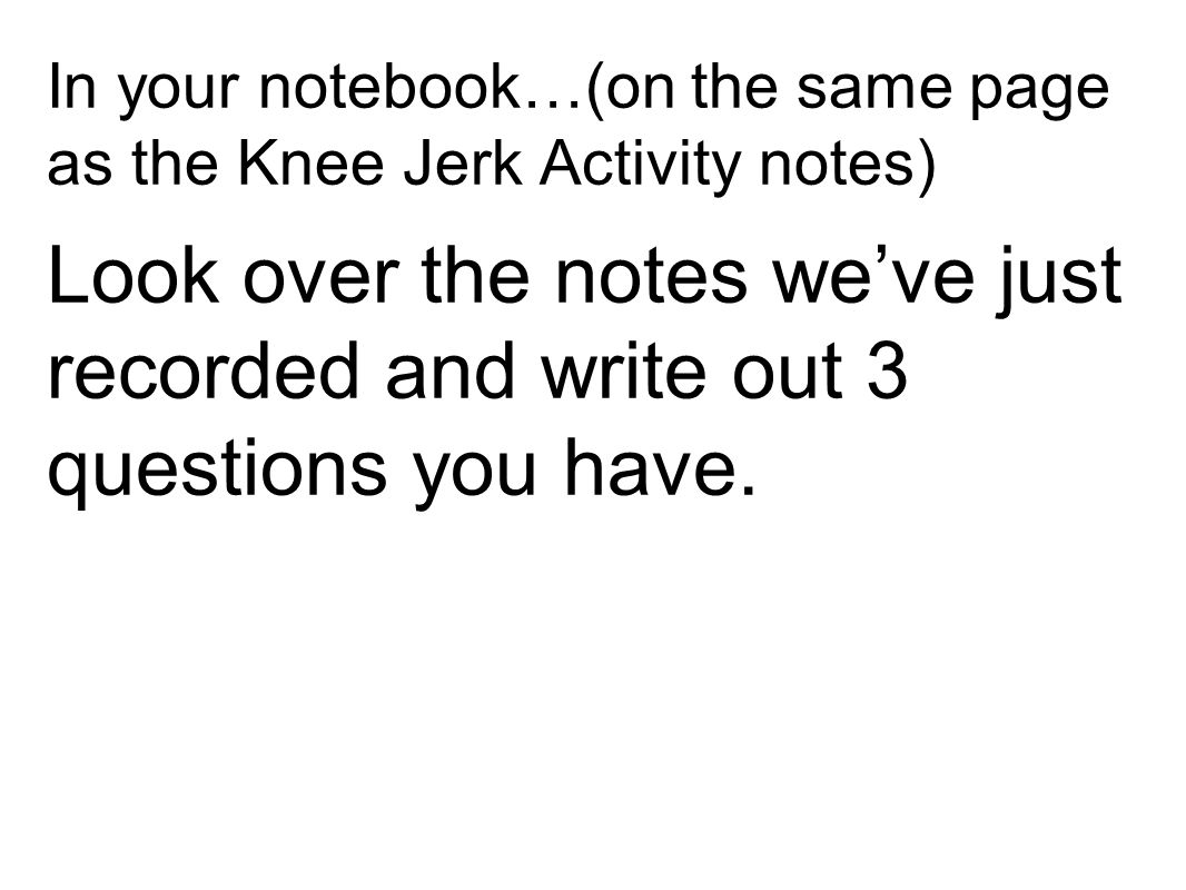 In your notebook…(on the same page as the Knee Jerk Activity notes)