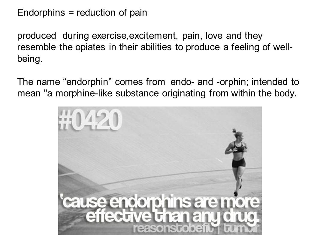 Endorphins = reduction of pain