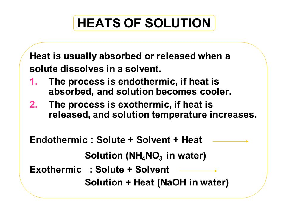 HEATS OF SOLUTION Heat is usually absorbed or released when a