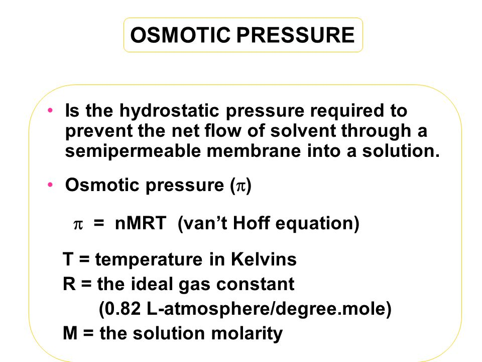 OSMOTIC PRESSURE Is the hydrostatic pressure required to prevent the net flow of solvent through a semipermeable membrane into a solution.