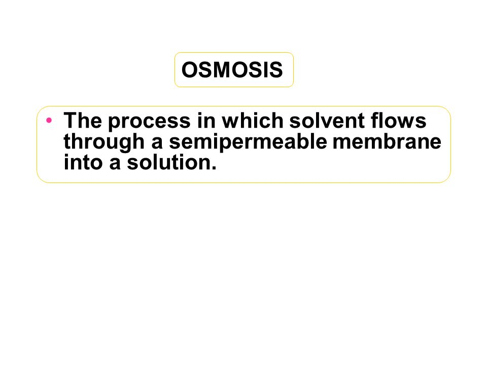 OSMOSIS The process in which solvent flows through a semipermeable membrane into a solution.
