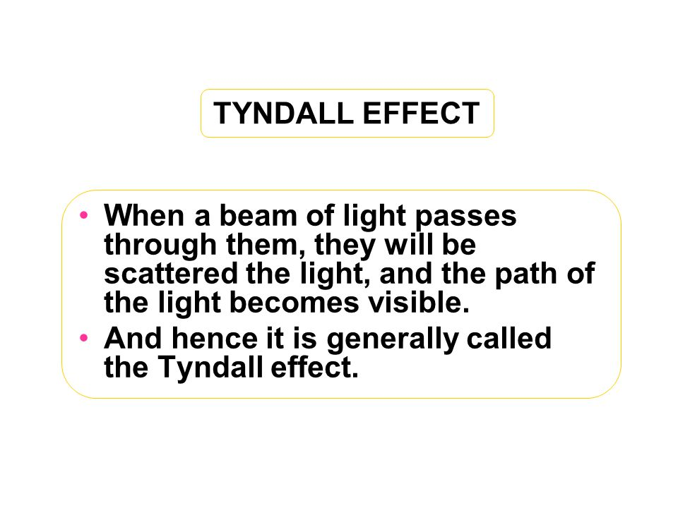 TYNDALL EFFECT When a beam of light passes through them, they will be scattered the light, and the path of the light becomes visible.