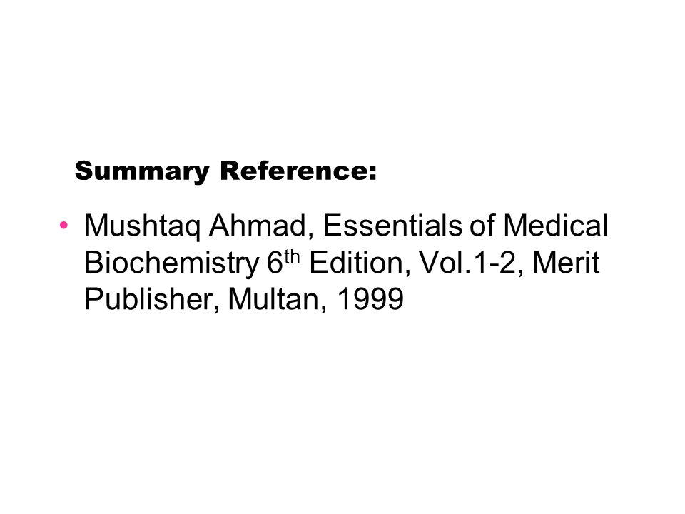 Summary Reference: Mushtaq Ahmad, Essentials of Medical Biochemistry 6th Edition, Vol.1-2, Merit Publisher, Multan, 1999.