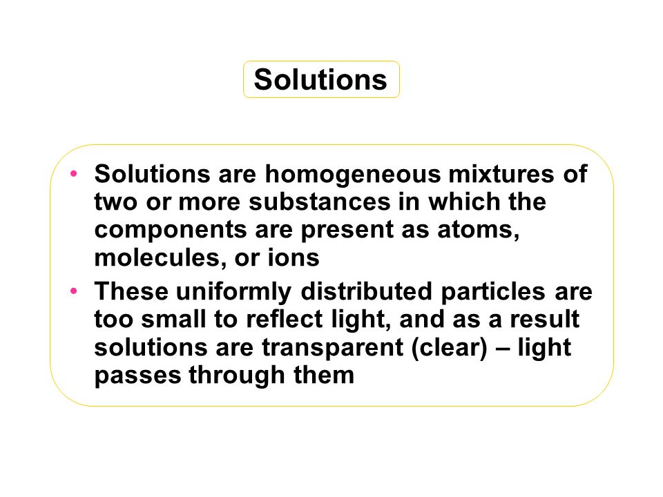 Solutions Solutions are homogeneous mixtures of two or more substances in which the components are present as atoms, molecules, or ions.
