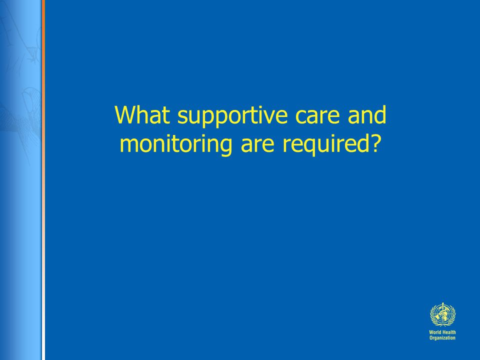 What supportive care and monitoring are required