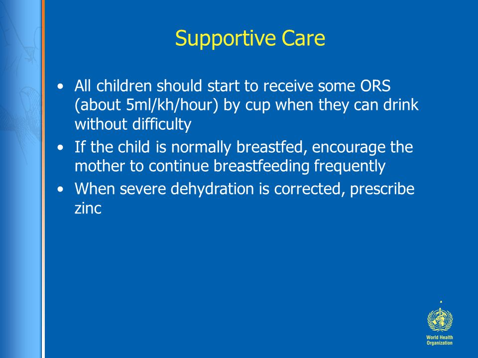 Supportive Care All children should start to receive some ORS (about 5ml/kh/hour) by cup when they can drink without difficulty.