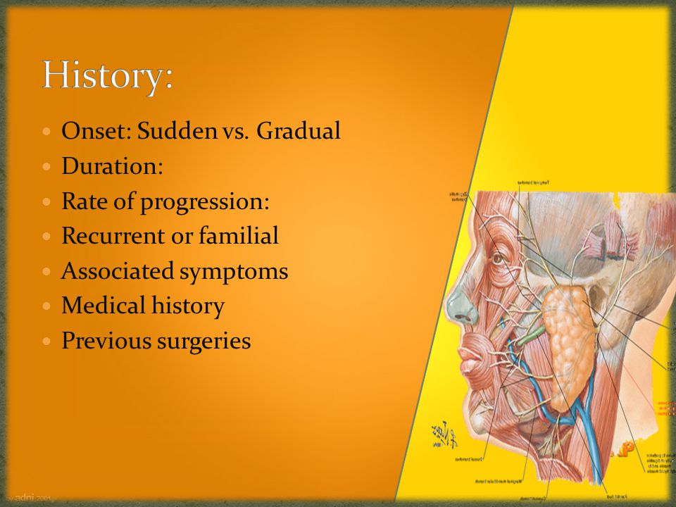 History: Onset: Sudden vs. Gradual Duration: Rate of progression: