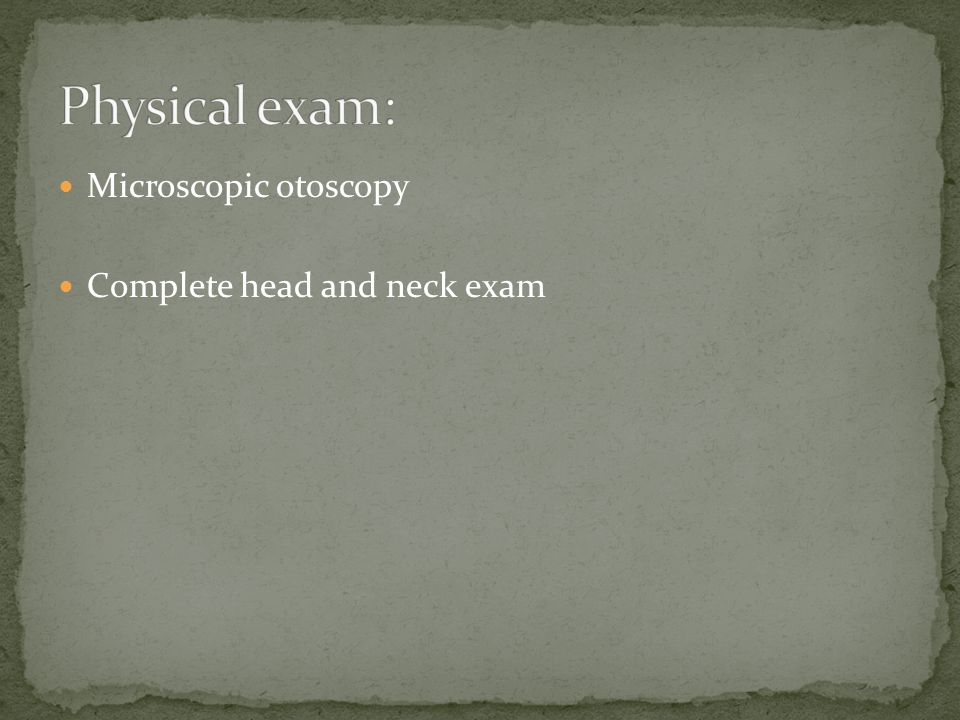Physical exam: Microscopic otoscopy Complete head and neck exam