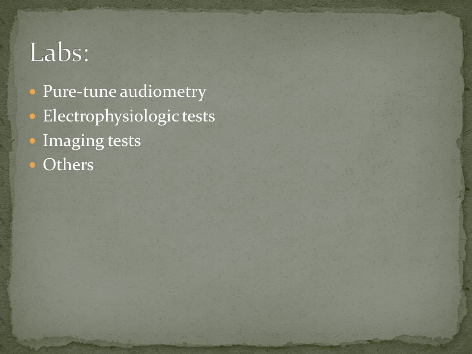 Labs: Pure-tune audiometry Electrophysiologic tests Imaging tests