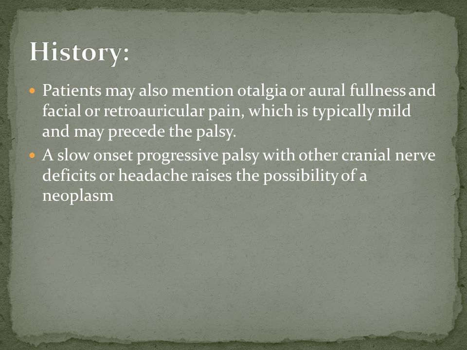History: Patients may also mention otalgia or aural fullness and facial or retroauricular pain, which is typically mild and may precede the palsy.