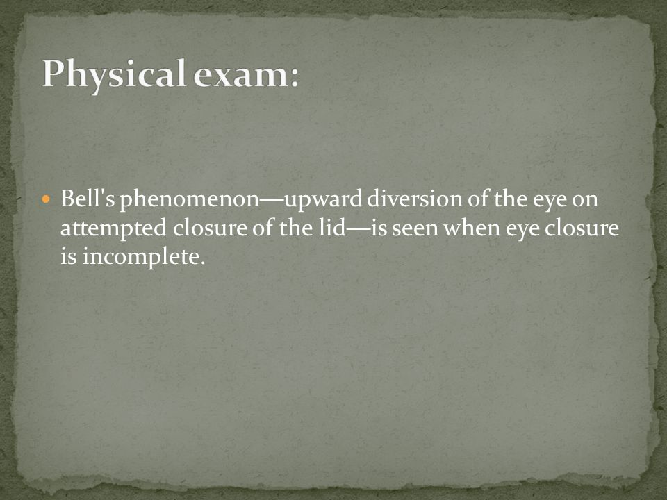 Physical exam: Bell s phenomenon—upward diversion of the eye on attempted closure of the lid—is seen when eye closure is incomplete.