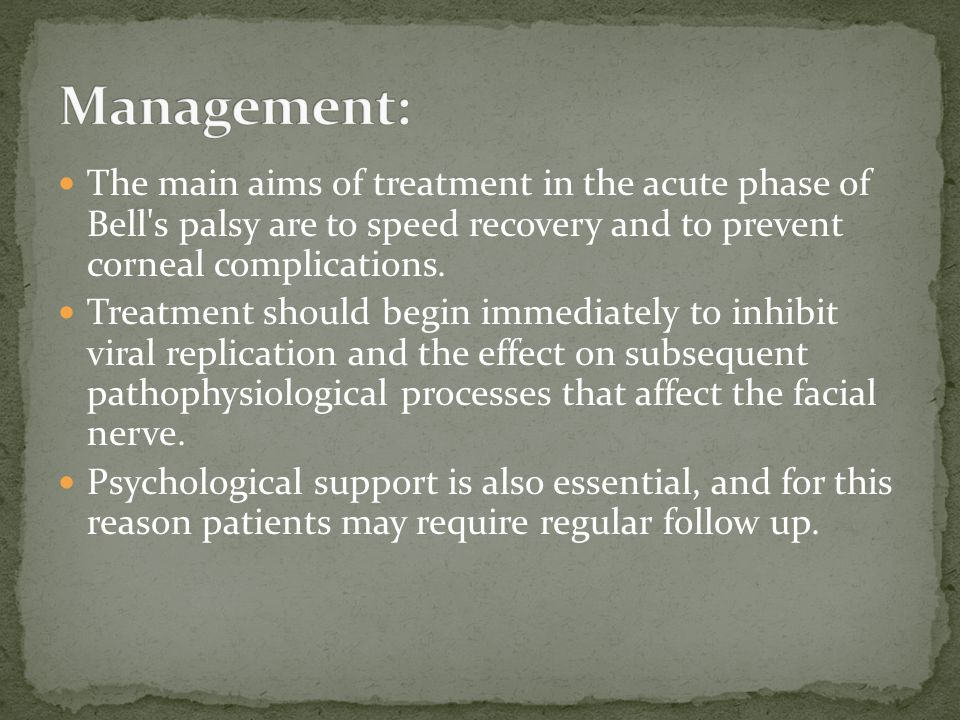 Management: The main aims of treatment in the acute phase of Bell s palsy are to speed recovery and to prevent corneal complications.