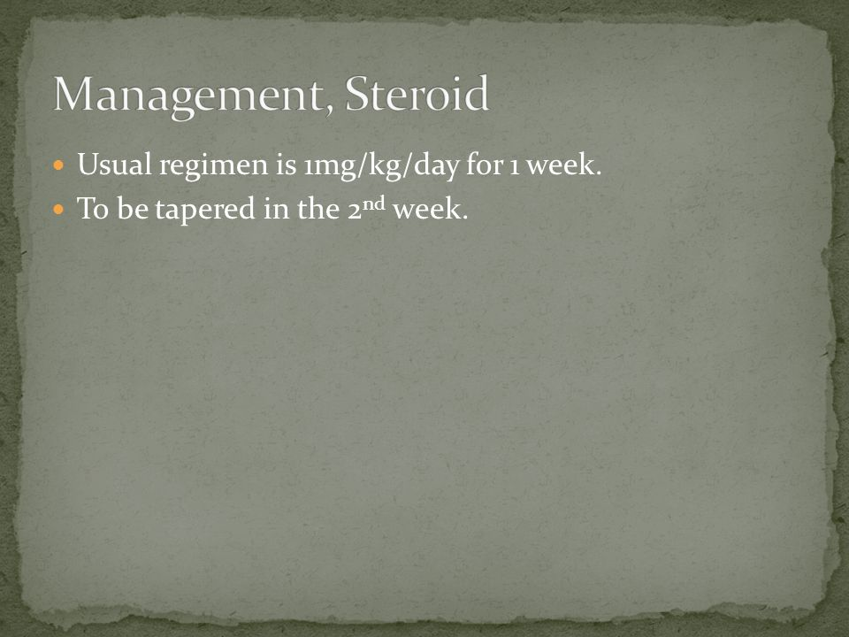 Management, Steroid Usual regimen is 1mg/kg/day for 1 week.